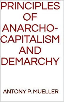 Principles of Anarcho-Capitalism and Demarchy by [Mueller, Antony P.]