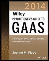 Wiley Practitioner's Guide to GAAS 2014: Covering all SASs, SSAEs, SSARSs, and Interpretations (Wiley Regulatory Reporting)