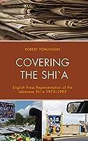 Covering the Shi`a: English Press Representation of the Lebanese Shi`a 1975–1985