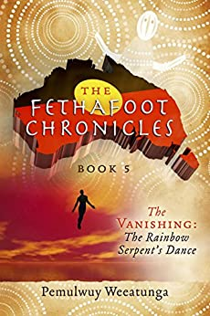 [Weeatunga, Pemulwuy]のThe Fethafoot Chronicles: The Vanishing: the Rainbow Serpent's Dance (English Edition)