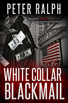 White Collar Blackmail: White Collar Crime Financial Suspense Thriller by [Ralph, Peter]