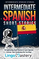 Intermediate Spanish Short Stories: 10 Captivating Short Stories to Learn Spanish & Grow Your Vocabulary the Fun Way! (Intermediate Spanish Stories)