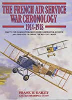 French Air Service War Chronology 1914-1918: Day-To-Day Claims and Losses by French Fighter, Bomber, and Two-Seat Pilotson the Western Front