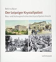 Der Leipziger Krystallpalast: Bau- und Kulturgeschichte des Krystallpalast-Areals