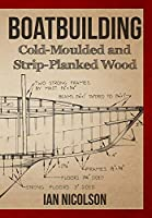 Boatbuilding: Cold-Moulded and Strip-Planked Wood