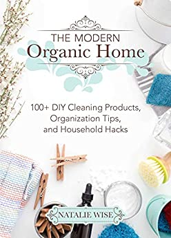The Modern Organic Home: 100+ DIY Cleaning Products, Organization Tips, and Household Hacks by [Wise, Natalie ]