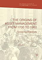 The Origins of Asset Management from 1700 to 1960: Towering Investors (Palgrave Studies in the History of Finance)
