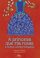 A Princesa que Ria Rosas e Outros Contos Húngaros