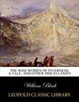 The wise women of Inverness; a tale, and other miscellanies