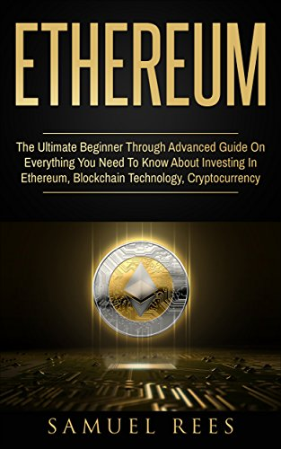 ETHEREUM: The Ultimate Beginner Through Advanced Guide on Everything You Need to Know About Investing in Ethereum, Blockchain Technology and Cryptocurrency  (English Edition)