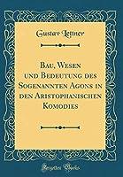Bau, Wesen Und Bedeutung Des Sogenannten Agons in Den Aristophanischen Komodies (Classic Reprint)