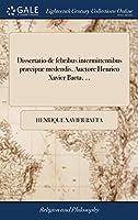 Dissertatio de Febribus Intermittentibus Præcipue Medendis. Auctore Henrico Xavier Baeta, ...