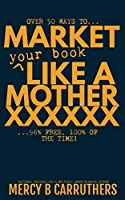 Market Your Book Like a MotherXXXXXX (Career Writing)