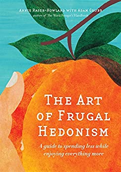 The Art of Frugal Hedonism: A Guide to Spending Less While Enjoying Everything More by [Raser-Rowland, Annie, Grubb, Adam]