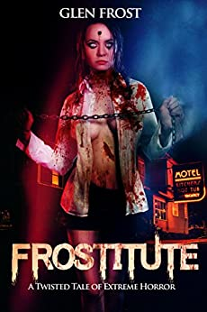 Frostitute: A Twisted Tale of Extreme Horror by [Frost, Glen]