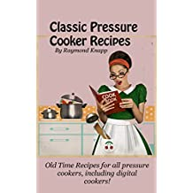 Classic Pressure Cooker Recipes Revised For Today: Old time recipes for all pressure cookers, including digital cookers!