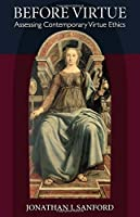 Before Virtue: Assessing Contemporary Virtue Ethics by Jonathan Sanford(2015-05-13)