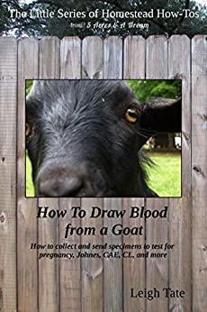 How To Draw Blood from a Goat: How to collect and send specimens to test for pregnancy, Johnes, CAE, CL, and more (The Little Series of Homestead How-Tos from 5 Acres & A Dream Book 12) by [Tate, Leigh]