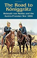 The Road to Koniggratz: Helmuth Von Moltke and the Austro-Prussian War 1866