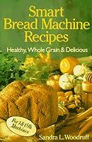 Smart Bread Machine Recipes: Healthy, Wholegrain & Delicious