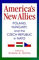 America's New Allies: Poland, Hungary, and the Czech Republic in NATO (Donald R. Ellegood International Publications)