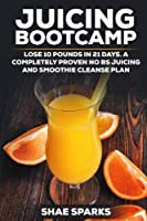 Juicing Bootcamp: Lose 10 Pounds in Just 21 Days; a Completely Proven No Bs Juicing & Smoothie Cleanse Plan
