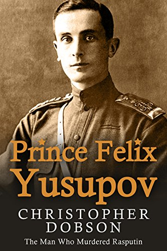Prince Felix Yusupov: The Man Who Murdered Rasputin by [Dobson, Christopher]