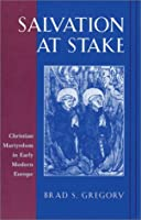 Salvation at Stake: Christian Martyrdom in Early Modern Europe (Harvard Historical Studies)