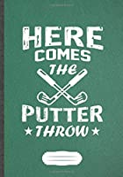 Here Comes The Putter Throw: Funny Lined Notebook Journal For Golf Coach, Golf Player Lover, Inspirational Saying Unique Special Birthday Gift Cute Creative Writing B5 110 Pages