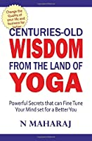 Centuries Old Wisdom from the Land of Yoga: Powerful Secrets that can Fine Tune Your Mind set for a Better You