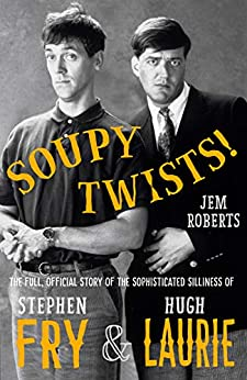 Soupy Twists!: The Full Official Story of the Sophisticated Silliness of Fry and Laurie by [Roberts, Jem]