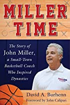 Miller Time: The Story of John Miller, a Small-Town Basketball Coach Who Inspired Dynasties