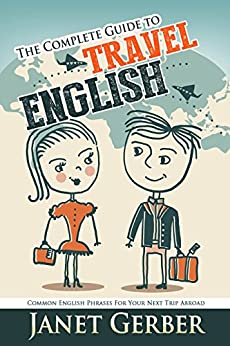 The Complete Guide to Travel English: Common English Phrases for Your Next Trip Abroad by [Gerber, Janet]