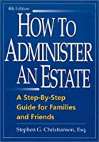 How to Administer an Estate: A Step-By-Step Guide for Families and Friends