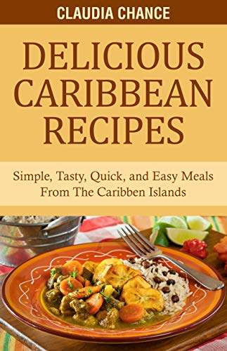 Delicious Caribbean Recipes: Simple, Tasty, Quick, and Easy Meals From The Caribbean Islands (English Edition)