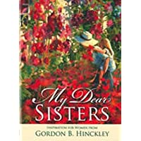 My Dear Sisters Inspiration for Women From Gordon B. Hinckley