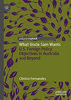 What Uncle Sam Wants: U.S. Foreign Policy Objectives in Australia and Beyond by [Fernandes, Clinton]