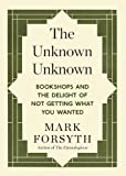 The Unknown Unknown: Bookshops and the delight of not getting what you wanted