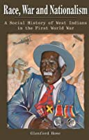 Race, War and Nationalism: A Social History of West Indians in the First World War