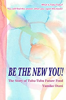 [Yumiko Otani]のBE THE NEW YOU!: The story of Tubu-Tubu Future Food (English Edition)