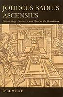 Jodocus Badius Ascensius: Commentary, Commerce and Print in the Renaissance (British Academy Postdoctoral Fellowship Monographs)