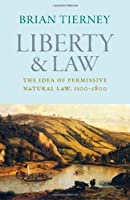Liberty and Law: The Idea of Permissive Natural Law, 1100-1800 (Studies in Medieval and Early Modern Canon Law)