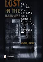 Lost in the Darkness: Life Inside the World's Most Haunted Prisons, Hospitals & Asylums