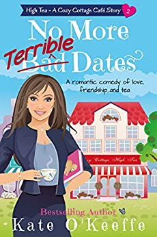 No More Terrible Dates: A romantic comedy of love, friendship . . . and tea (High Tea Book 2) (Cozy Cottage Café 6) by [O'Keeffe, Kate]