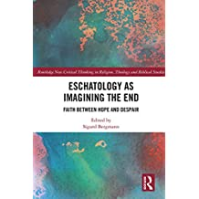 Eschatology as Imagining the End: Faith between Hope and Despair (Routledge New Critical Thinking in Religion, Theology and Biblical Studies)