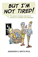 But I'm Not Tired!: The Nature of Sleep, and How to Nurture It in Children and Teenagers