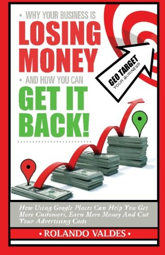 Why Your Business Is Losing Money And How You Can Get It Back!: How Using Google Places Can Help You Get More Customers, Earn More Money And Cut Your Advertising Costs.