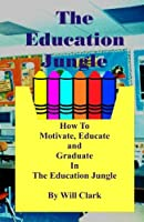 The Education Jungle: How to Motivate, Educate and Graduate in the Education Jungle