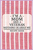 I'm a Mom and a Veteran Nothing Scares Me Recipe Book: Blank Recipe Journal to Write in for Women, Food Cookbook Design, Document all Your Special Recipes and Notes for Your Favorite ... for Women, Wife, Mom (6x9 120 pages)
