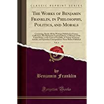 The Works of Benjamin Franklin, in Philosophy, Politics, and Morals, Vol. 4: Containing, Beside All the Writings Published in Former Collections, His Diplomatic Correspondence, as Minister of the United States, at the Court of Versailles; A Variety of Lit